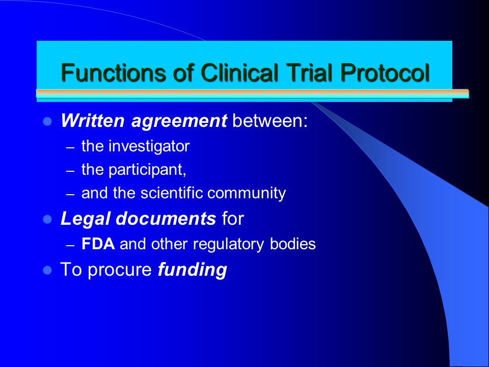 Functions of Clinical Trial Protocol Written agreement between: – the investigator – the participant, – and the scientific community Legal documents f