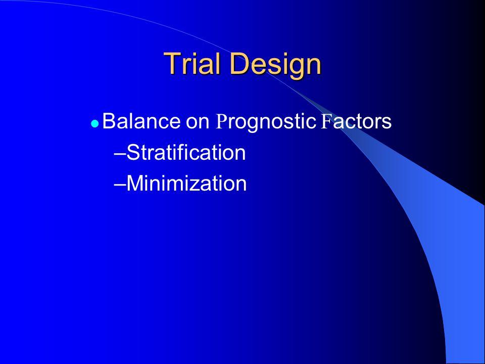 Trial Design Balance on P rognostic F actors –Stratification –Minimization