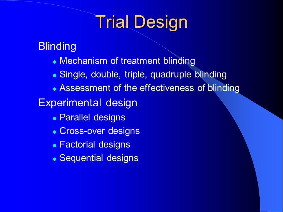 Trial Design Blinding Mechanism of treatment blinding Single, double, triple, quadruple blinding Assessment of the effectiveness of blinding Experimen