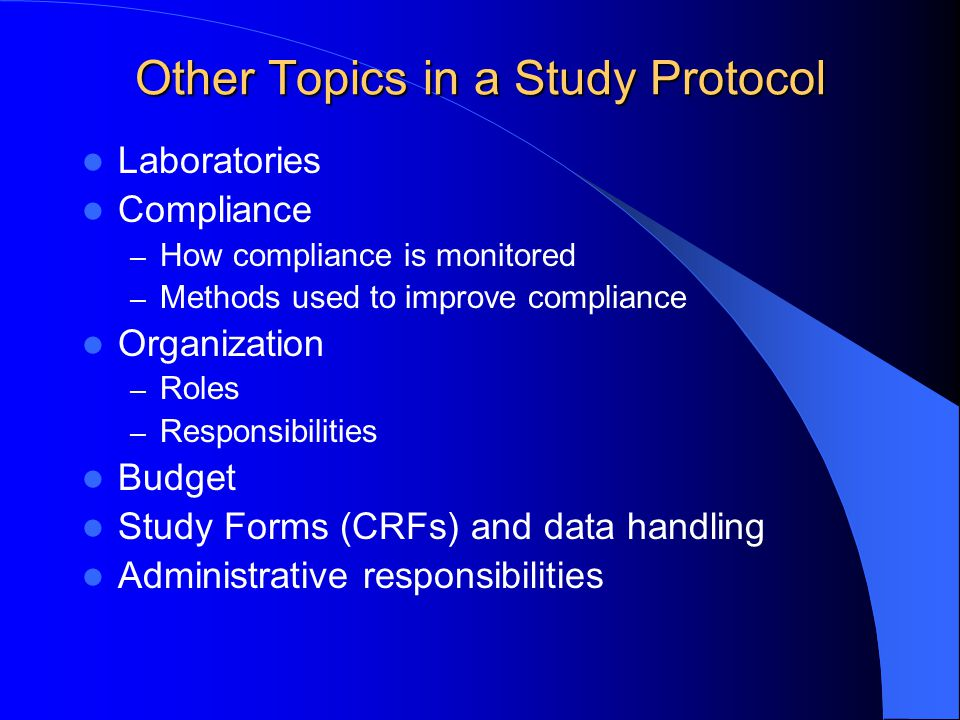 Other Topics in a Study Protocol Laboratories Compliance – How compliance is monitored – Methods used to improve compliance Organization – Roles – Res