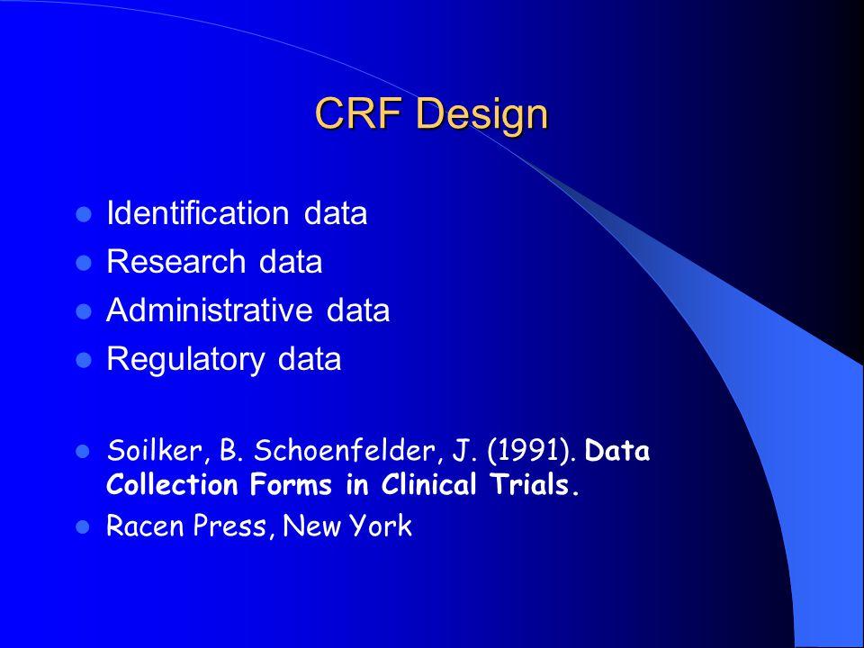 CRF Design Identification data Research data Administrative data Regulatory data Soilker, B. Schoenfelder, J. (1991). Data Collection Forms in Clinica
