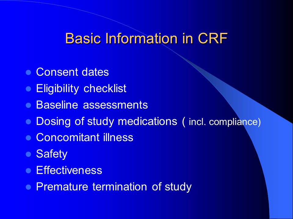 Basic Information in CRF Consent dates Eligibility checklist Baseline assessments Dosing of study medications ( incl. compliance) Concomitant illness