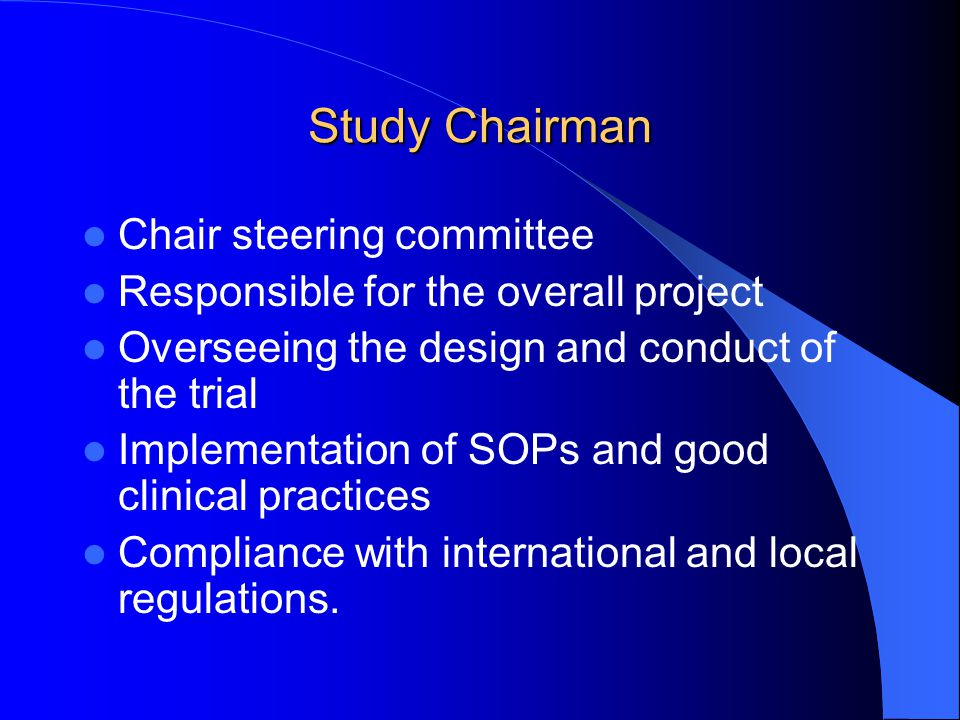 Study Chairman Chair steering committee Responsible for the overall project Overseeing the design and conduct of the trial Implementation of SOPs and