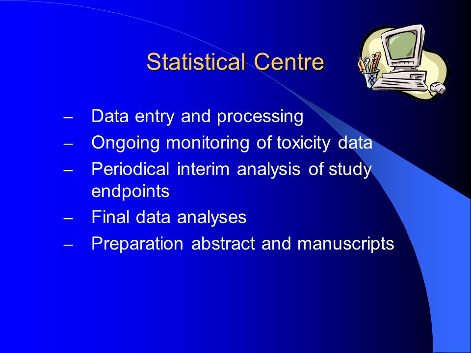 Statistical Centre – Data entry and processing – Ongoing monitoring of toxicity data – Periodical interim analysis of study endpoints – Final data ana