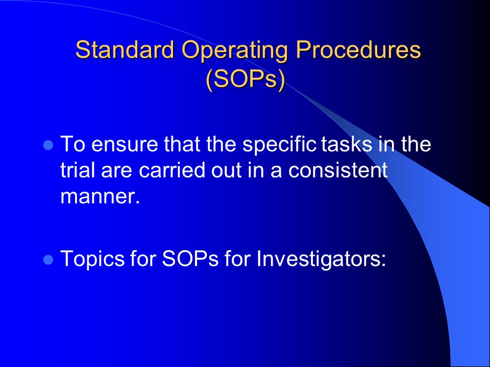 Standard Operating Procedures (SOPs) Standard Operating Procedures (SOPs) To ensure that the specific tasks in the trial are carried out in a consiste