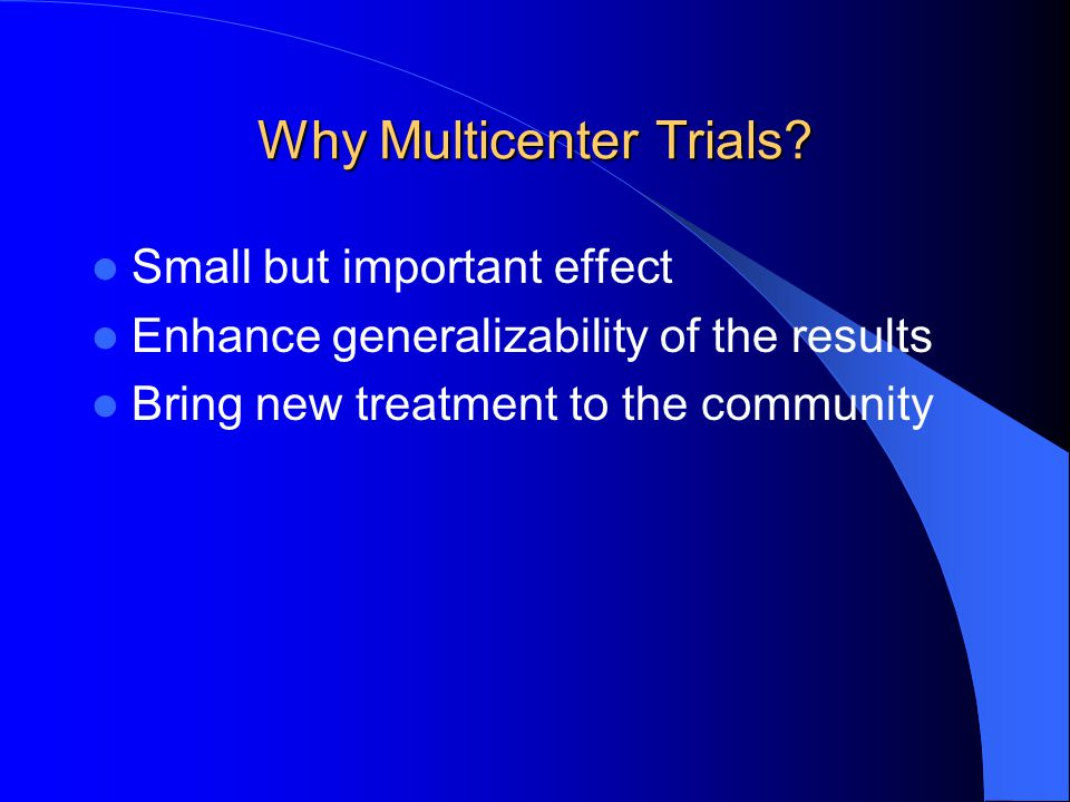 Why Multicenter Trials? Small but important effect Enhance generalizability of the results Bring new treatment to the community