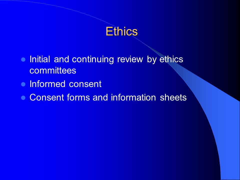 Ethics Ethics Initial and continuing review by ethics committees Informed consent Consent forms and information sheets