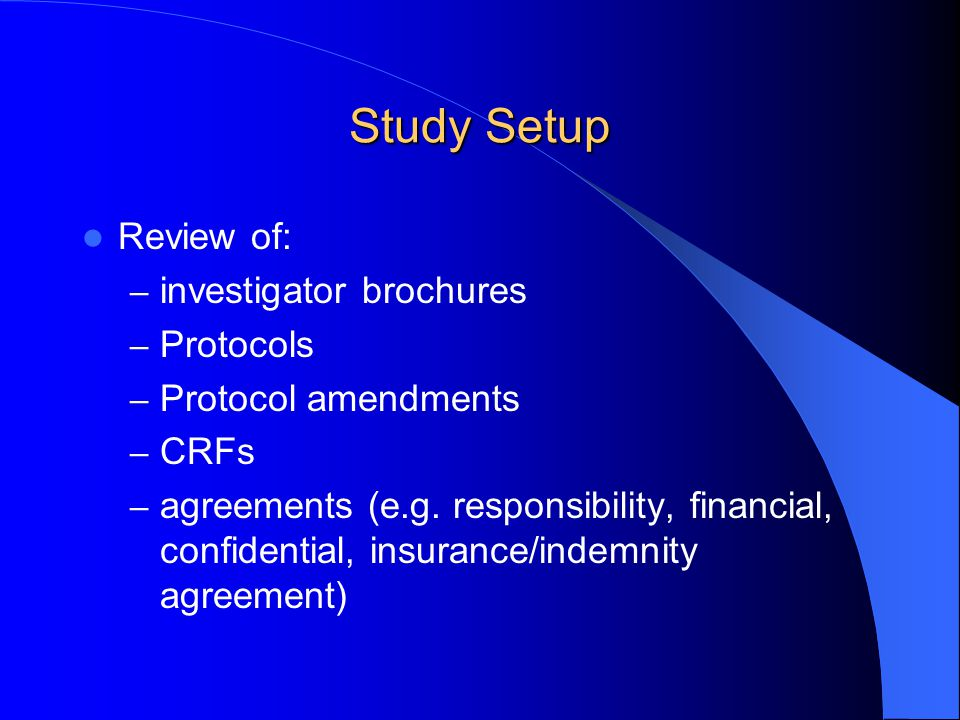 Study Setup Review of: – investigator brochures – Protocols – Protocol amendments – CRFs – agreements (e.g. responsibility, financial, confidential, i