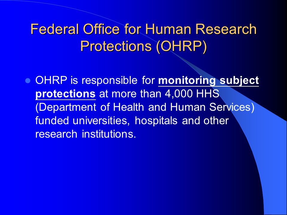 Federal Office for Human Research Protections (OHRP) OHRP is responsible for monitoring subject protections at more than 4,000 HHS (Department of Heal