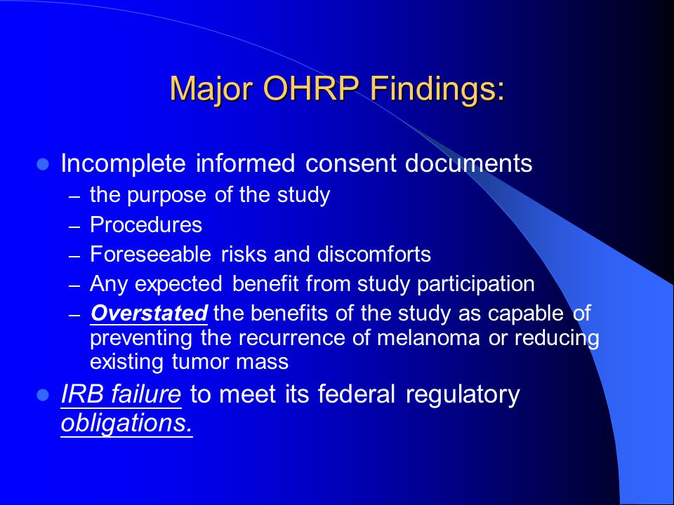Major OHRP Findings: Incomplete informed consent documents – the purpose of the study – Procedures – Foreseeable risks and discomforts – Any expected