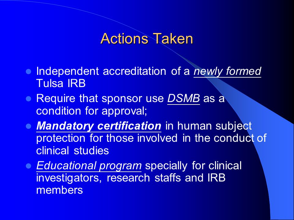 Actions Taken Independent accreditation of a newly formed Tulsa IRB Require that sponsor use DSMB as a condition for approval; Mandatory certification
