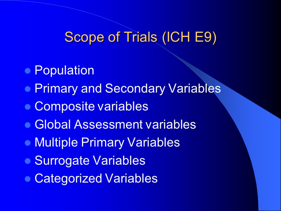 Scope of Trials (ICH E9) Population Primary and Secondary Variables Composite variables Global Assessment variables Multiple Primary Variables Surroga