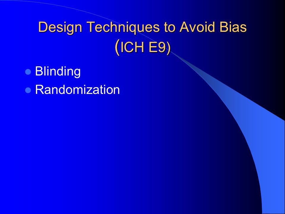 Design Techniques to Avoid Bias ( ICH E9) Blinding Randomization