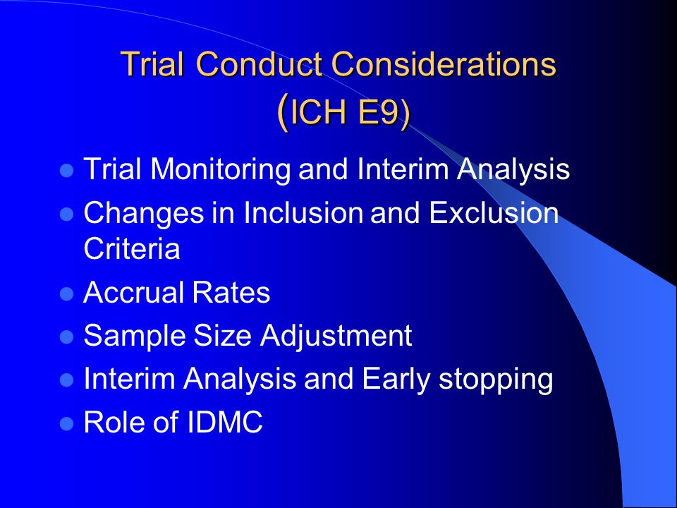 Trial Conduct Considerations ( ICH E9) Trial Monitoring and Interim Analysis Changes in Inclusion and Exclusion Criteria Accrual Rates Sample Size Adj