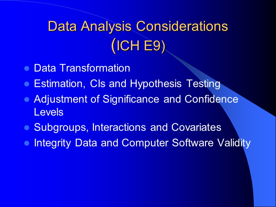 Data Analysis Considerations ( ICH E9) Data Transformation Estimation, CIs and Hypothesis Testing Adjustment of Significance and Confidence Levels Sub