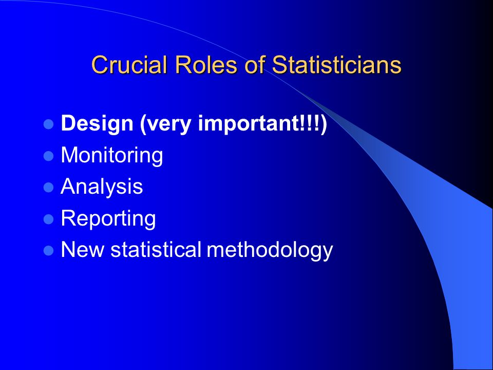 Crucial Roles of Statisticians Design (very important!!!) Monitoring Analysis Reporting New statistical methodology