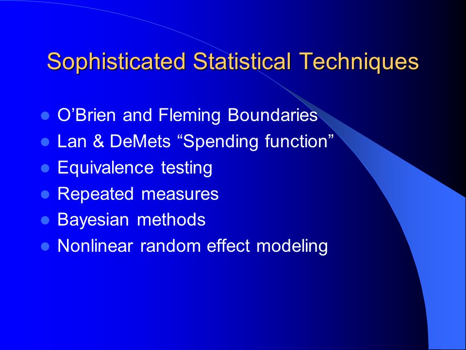 """Sophisticated Statistical Techniques O'Brien and Fleming Boundaries Lan & DeMets """"Spending function"""" Equivalence testing Repeated measures Bayesian me"""