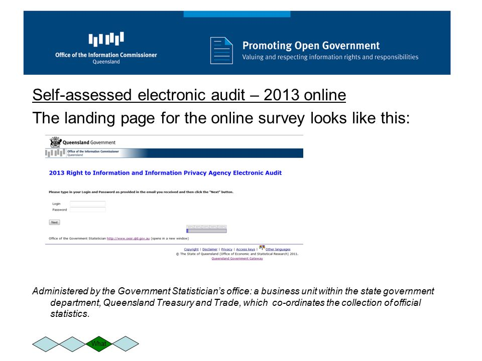 Self-assessed electronic audit – 2013 online The landing page for the online survey looks like this: Administered by the Government Statistician's office: a business unit within the state government department, Queensland Treasury and Trade, which co-ordinates the collection of official statistics.