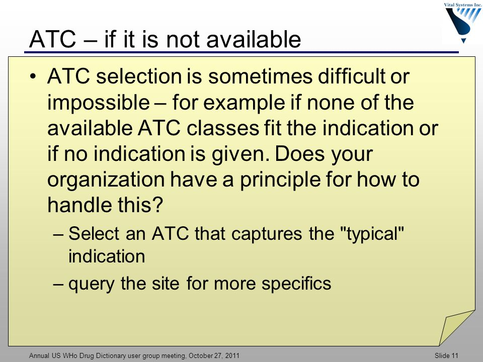 Annual US WHo Drug Dictionary user group meeting, October 27, 2011 Slide 11 ATC – if it is not available ATC selection is sometimes difficult or impossible – for example if none of the available ATC classes fit the indication or if no indication is given.