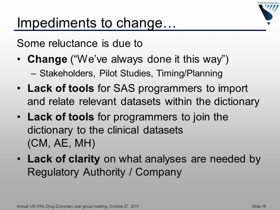 Annual US WHo Drug Dictionary user group meeting, October 27, 2011 Slide 18 Impediments to change… Some reluctance is due to Change ( We've always done it this way ) –Stakeholders, Pilot Studies, Timing/Planning Lack of tools for SAS programmers to import and relate relevant datasets within the dictionary Lack of tools for programmers to join the dictionary to the clinical datasets (CM, AE, MH) Lack of clarity on what analyses are needed by Regulatory Authority / Company