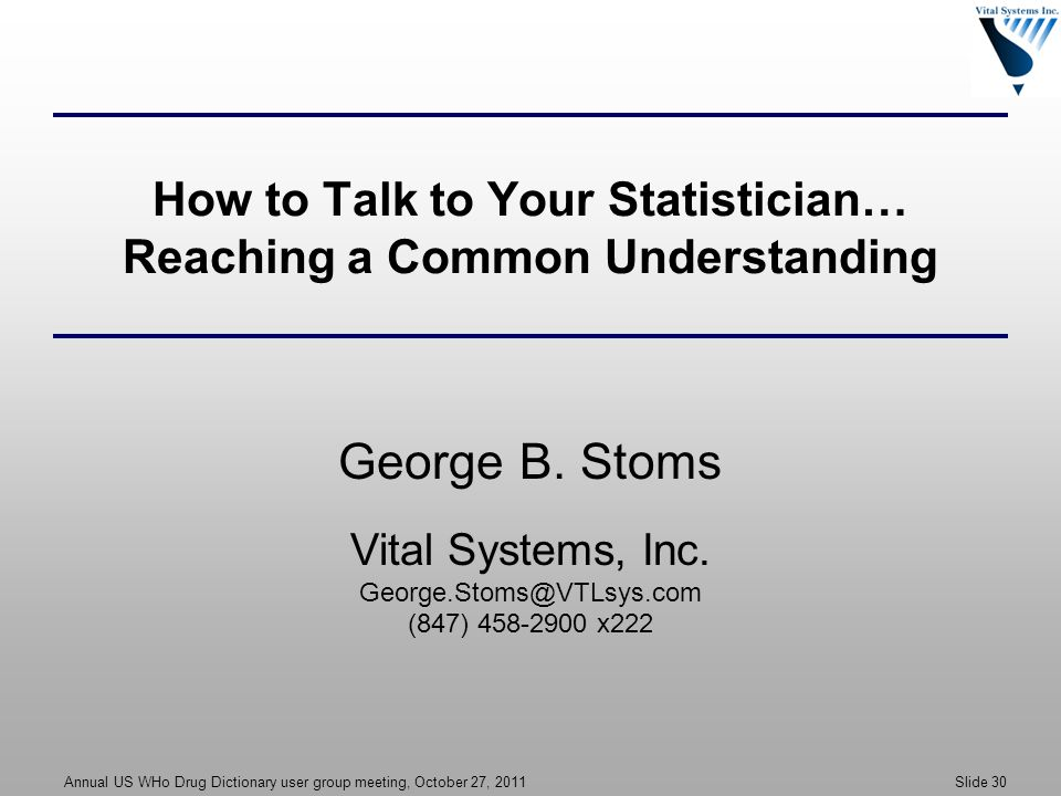 Annual US WHo Drug Dictionary user group meeting, October 27, 2011 Slide 30 How to Talk to Your Statistician… Reaching a Common Understanding George B.