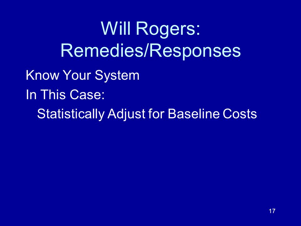 17 Will Rogers: Remedies/Responses Know Your System In This Case: Statistically Adjust for Baseline Costs