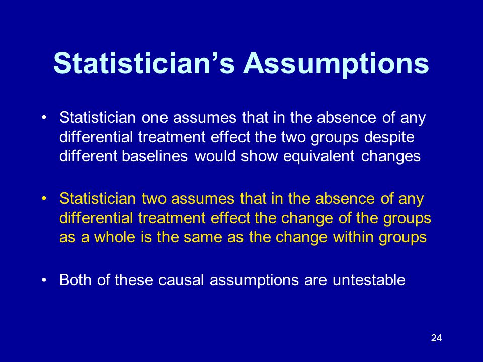 24 Statistician's Assumptions Statistician one assumes that in the absence of any differential treatment effect the two groups despite different baselines would show equivalent changes Statistician two assumes that in the absence of any differential treatment effect the change of the groups as a whole is the same as the change within groups Both of these causal assumptions are untestable