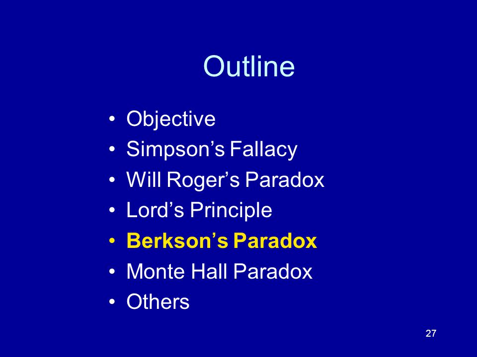 27 Outline Objective Simpson's Fallacy Will Roger's Paradox Lord's Principle Berkson's Paradox Monte Hall Paradox Others