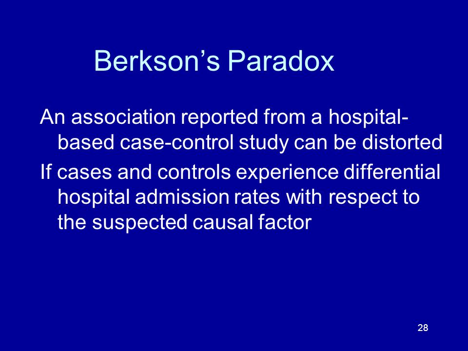 28 Berkson's Paradox An association reported from a hospital- based case-control study can be distorted If cases and controls experience differential hospital admission rates with respect to the suspected causal factor