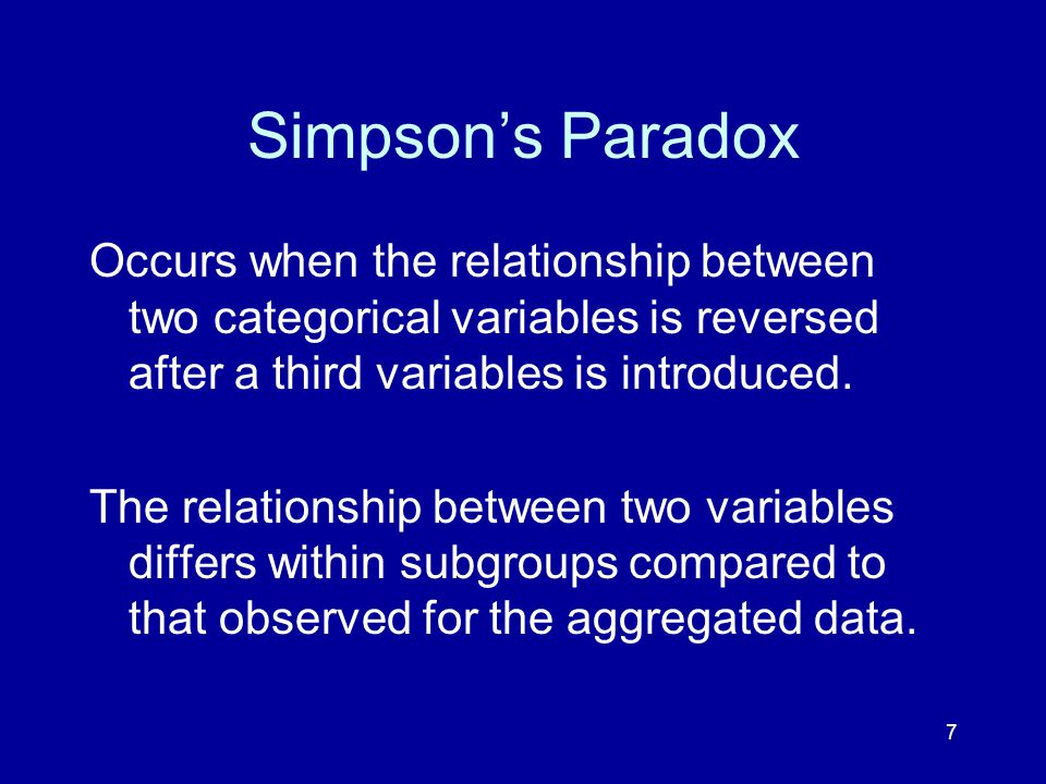 7 Simpson's Paradox Occurs when the relationship between two categorical variables is reversed after a third variables is introduced.