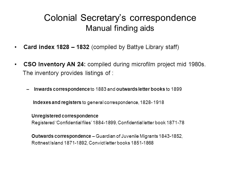 Colonial Secretary's correspondence Manual finding aids Card index 1828 – 1832 (compiled by Battye Library staff) CSO Inventory AN 24: compiled during microfilm project mid 1980s.