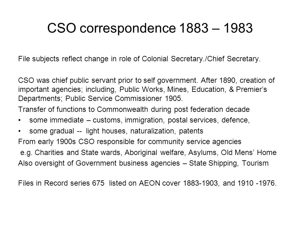CSO correspondence 1883 – 1983 File subjects reflect change in role of Colonial Secretary./Chief Secretary.