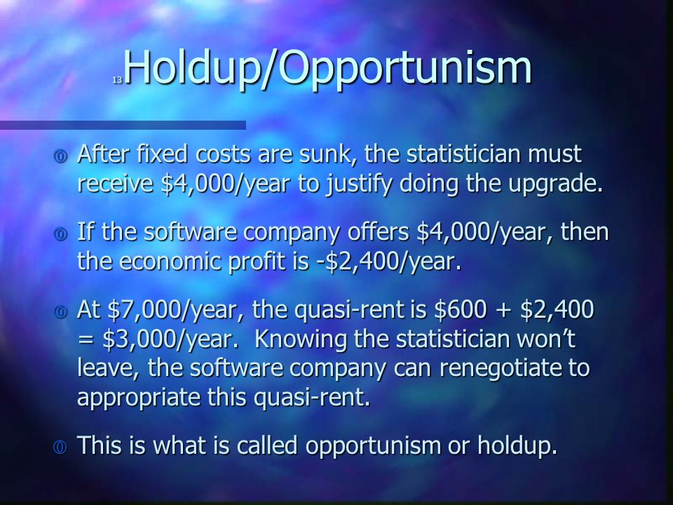 13 Holdup/Opportunism € After fixed costs are sunk, the statistician must receive $4,000/year to justify doing the upgrade. € If the software company