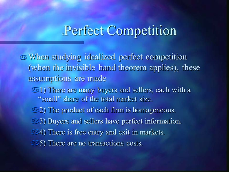 2 Perfect Competition  When studying idealized perfect competition (when the invisible hand theorem applies), these assumptions are made  1) There are many buyers and sellers, each with a small share of the total market size.
