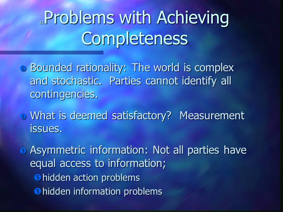 22 Problems with Achieving Completeness  Bounded rationality: The world is complex and stochastic.