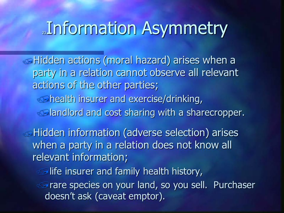23 Information Asymmetry / Hidden actions (moral hazard) arises when a party in a relation cannot observe all relevant actions of the other parties; /