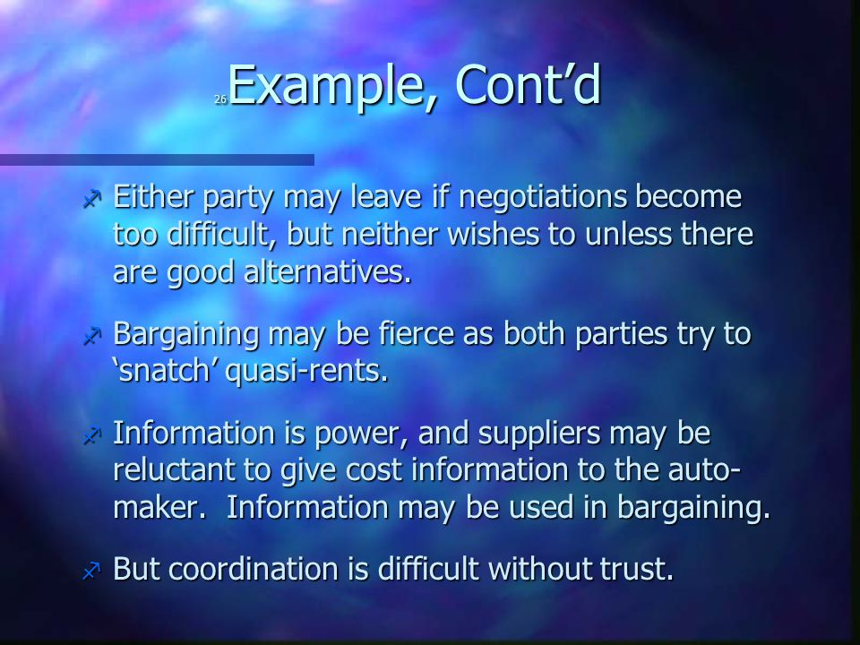 26 Example, Cont'd f Either party may leave if negotiations become too difficult, but neither wishes to unless there are good alternatives. f Bargaini