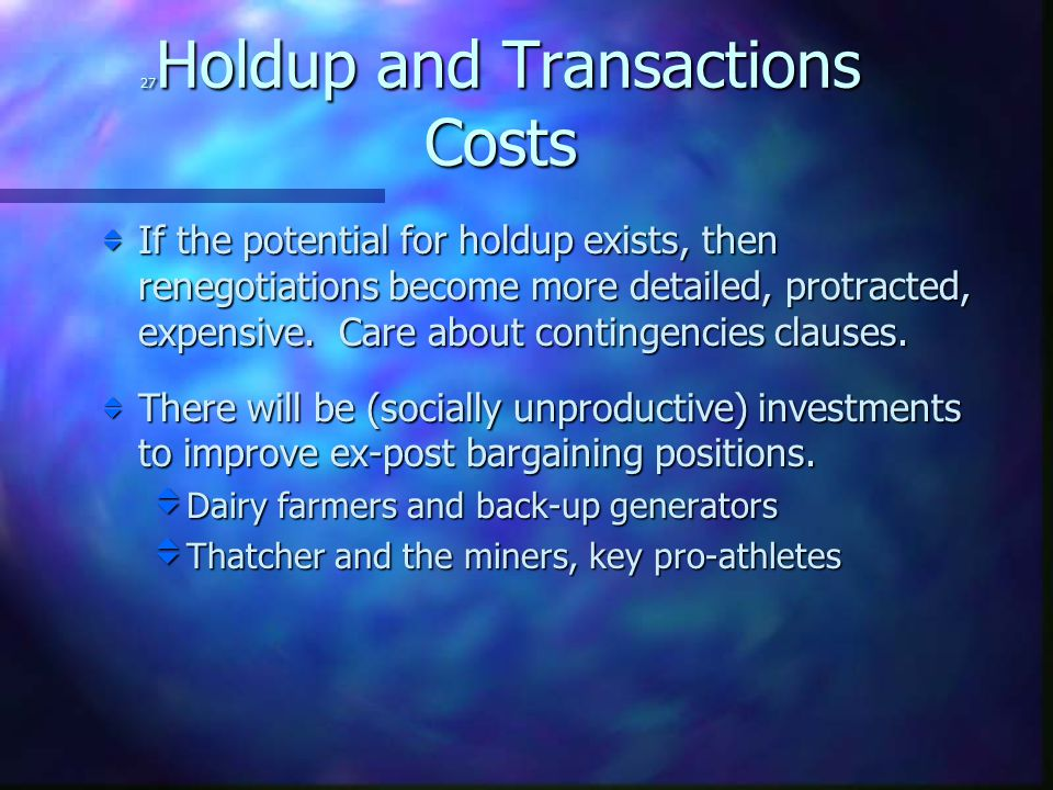 27 Holdup and Transactions Costs  If the potential for holdup exists, then renegotiations become more detailed, protracted, expensive.