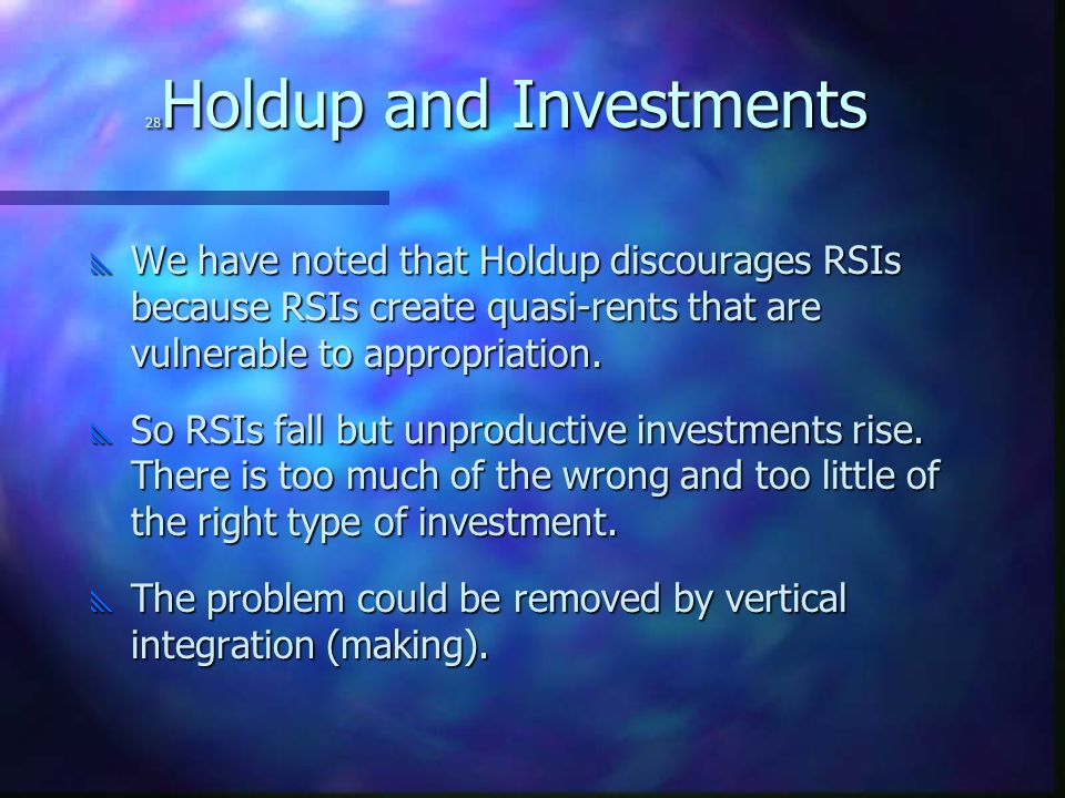 28 Holdup and Investments  We have noted that Holdup discourages RSIs because RSIs create quasi-rents that are vulnerable to appropriation.  So RSIs