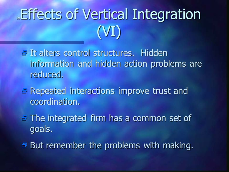 29 Effects of Vertical Integration (VI)  It alters control structures. Hidden information and hidden action problems are reduced.  Repeated interact
