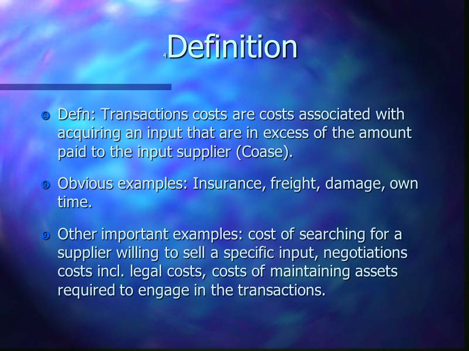 "4 Definition "" Defn: Transactions costs are costs associated with acquiring an input that are in excess of the amount paid to the input supplier (Coase)."