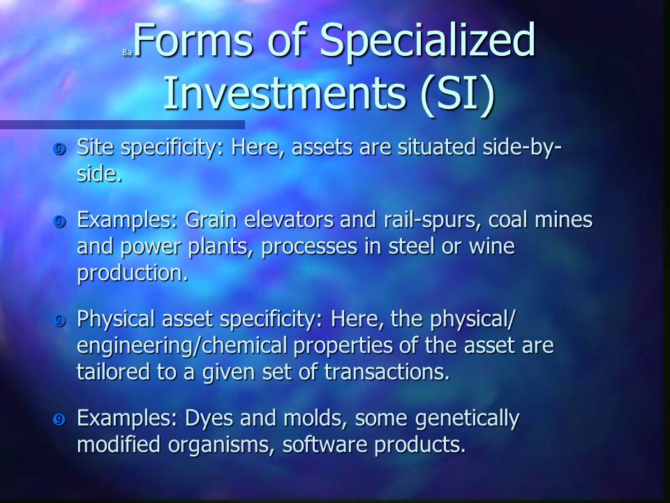 """8a Forms of Specialized Investments (SI) """" Site specificity: Here, assets are situated side-by- side. """" Examples: Grain elevators and rail-spurs, coal"""