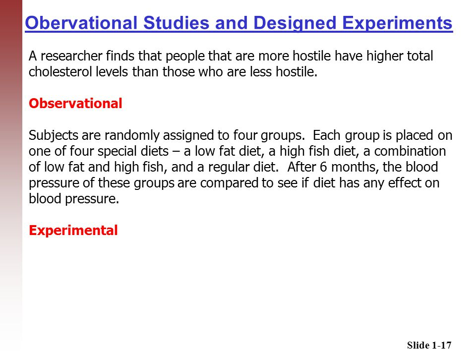 Slide 1-17 Obervational Studies and Designed Experiments A researcher finds that people that are more hostile have higher total cholesterol levels than those who are less hostile.