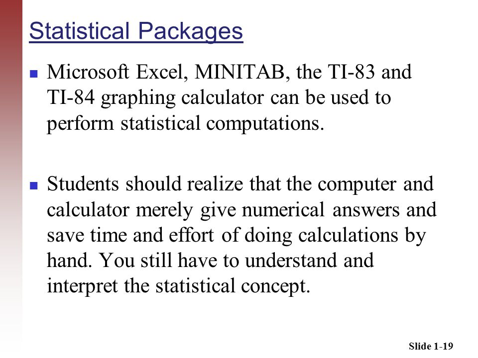 Slide 1-19 Statistical Packages Microsoft Excel, MINITAB, the TI-83 and TI-84 graphing calculator can be used to perform statistical computations.
