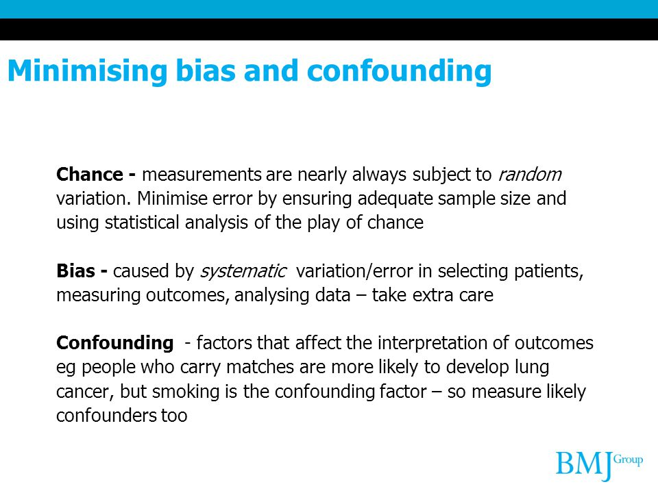Minimising bias and confounding Chance - measurements are nearly always subject to random variation. Minimise error by ensuring adequate sample size a
