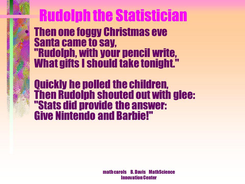 math carols B. Davis MathScience Innovation Center Rudolph the Statistician Then one foggy Christmas eve Santa came to say,