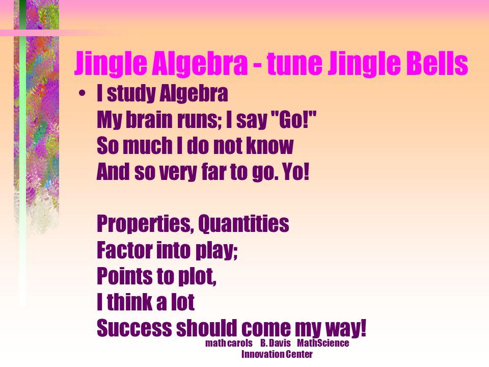 math carols B. Davis MathScience Innovation Center Jingle Algebra - tune Jingle Bells I study Algebra My brain runs; I say