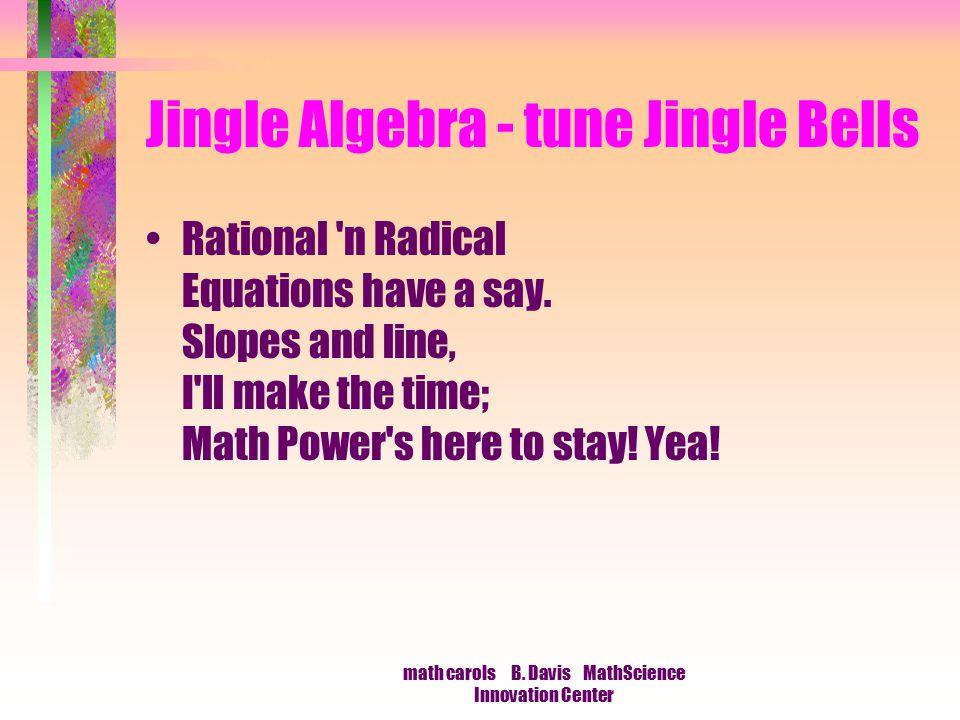 math carols B. Davis MathScience Innovation Center Jingle Algebra - tune Jingle Bells Rational 'n Radical Equations have a say. Slopes and line, I'll