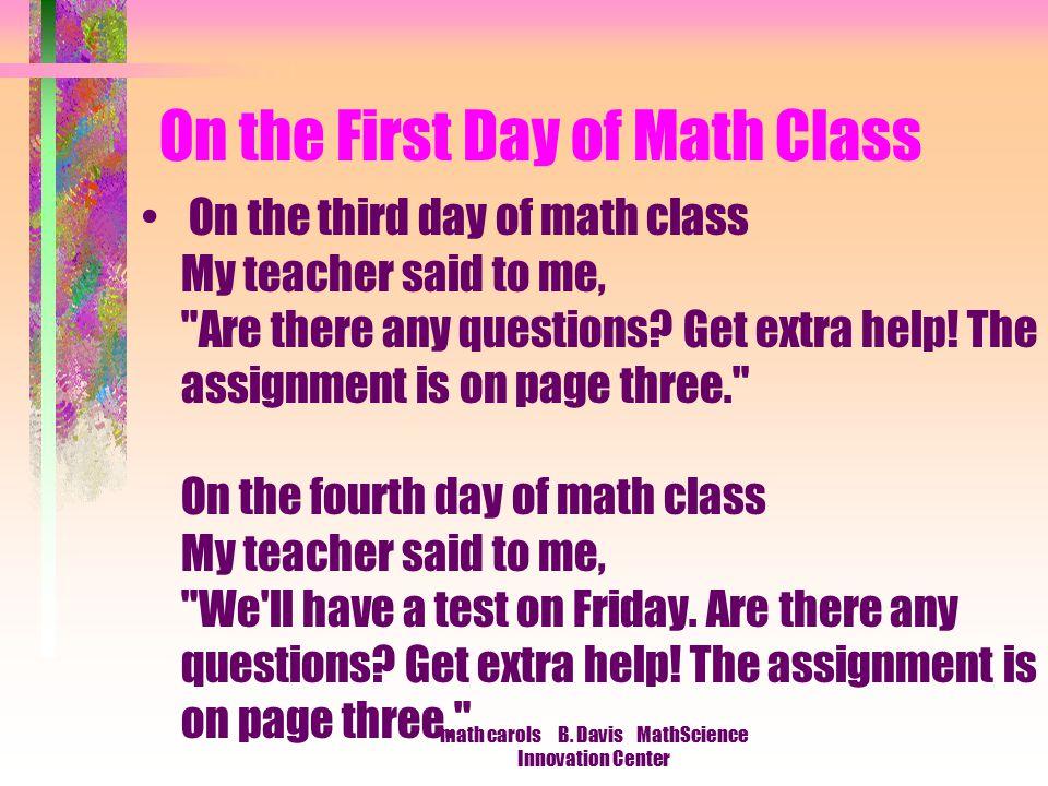 math carols B. Davis MathScience Innovation Center On the First Day of Math Class On the third day of math class My teacher said to me,
