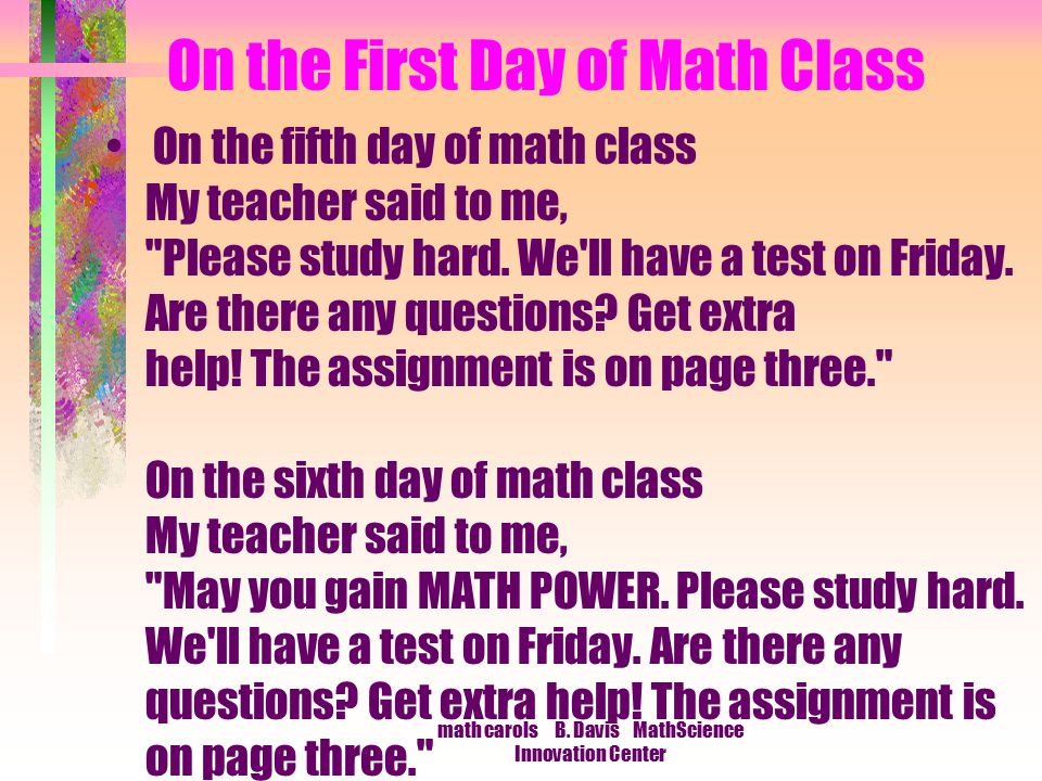 math carols B. Davis MathScience Innovation Center On the First Day of Math Class On the fifth day of math class My teacher said to me,
